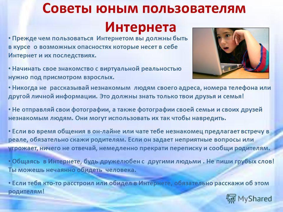 Советы юным пользователям Интернета Прежде чем пользоваться Интернетом вы должны быть в курсе о возможных опасностях которые несет в себе Интернет и их последствиях. Начинать свое знакомство с виртуальной реальностью нужно под присмотром взрослых. Ни