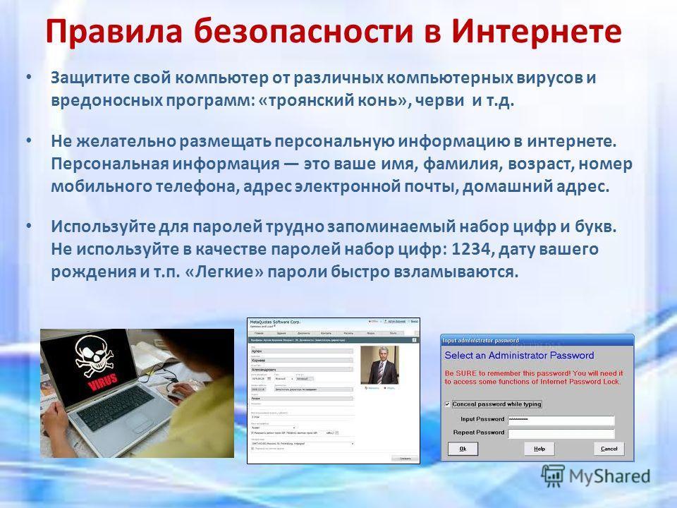 Правила безопасности в Интернете Защитите свой компьютер от различных компьютерных вирусов и вредоносных программ: «троянский конь», черви и т.д. Не желательно размещать персональную информацию в интернете. Персональная информация это ваше имя, фамил