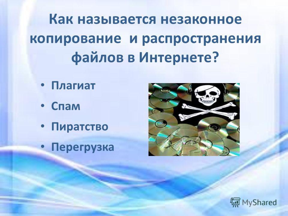 Как называется незаконное копирование и распространения файлов в Интернете? Плагиат Спам Пиратство Перегрузка