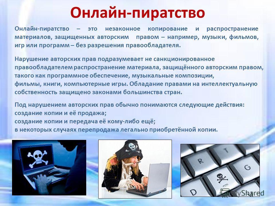 Онлайн-пиратство Онлайн-пиратство – это незаконное копирование и распространение материалов, защищенных авторским правом – например, музыки, фильмов, игр или программ – без разрешения правообладателя. Нарушение авторских прав подразумевает не санкцио