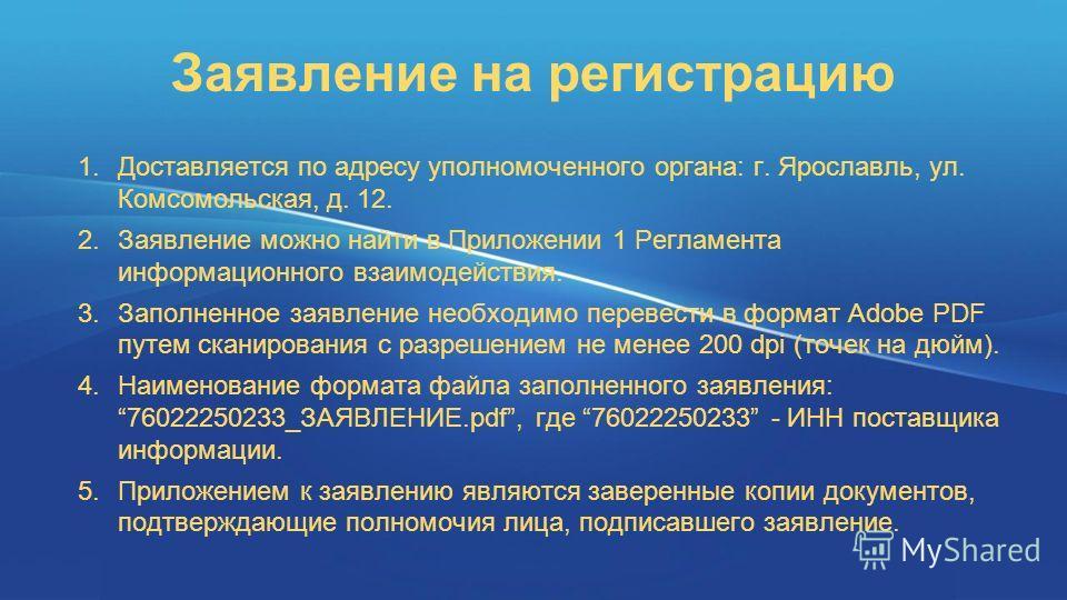 Заявление на регистрацию 1.Доставляется по адресу уполномоченного органа: г. Ярославль, ул. Комсомольская, д. 12. 2.Заявление можно найти в Приложении 1 Регламента информационного взаимодействия. 3.Заполненное заявление необходимо перевести в формат
