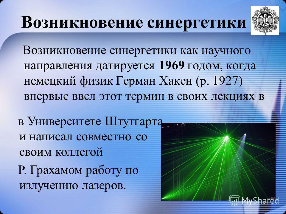 Возникновение синергетики Возникновение синергетики как научного направления датируется 1969 годом, когда немецкий физик Герман Хакен (р. 1927) впервые ввел этот термин в своих лекциях в в Университете Штутгарта и написал совместно со своим коллегой