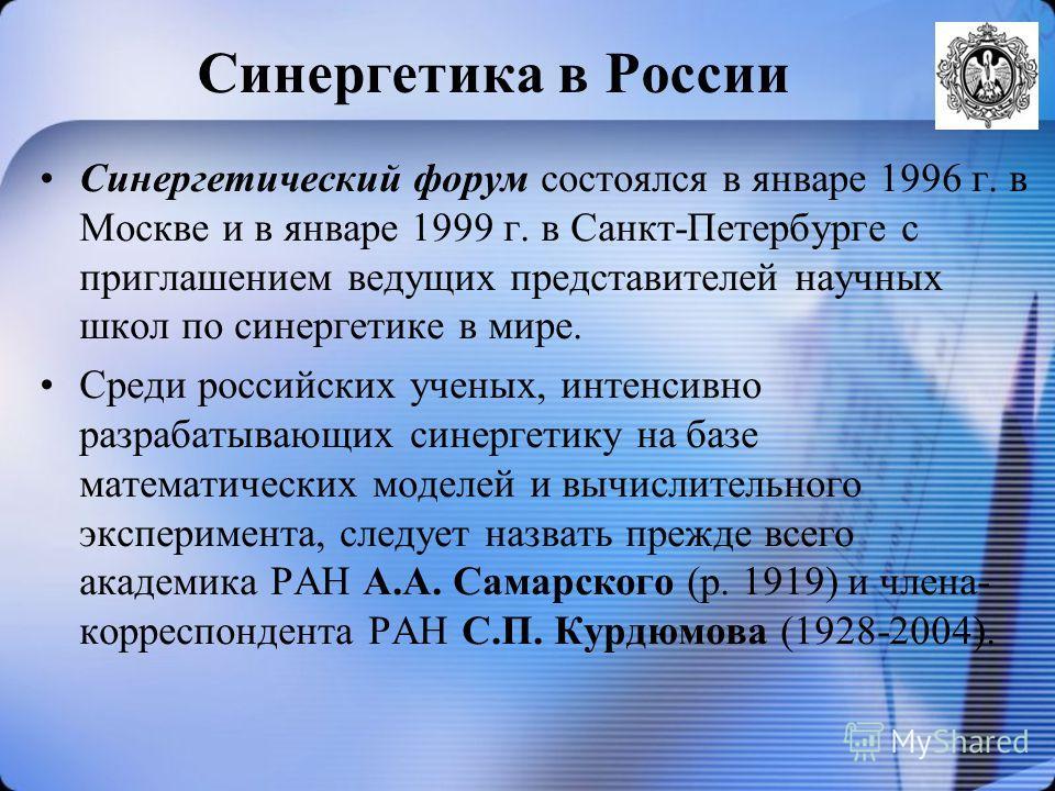 Синергетика в России Синергетический форум состоялся в январе 1996 г. в Москве и в январе 1999 г. в Санкт-Петербурге с приглашением ведущих представителей научных школ по синергетике в мире. Среди российских ученых, интенсивно разрабатывающих синерге