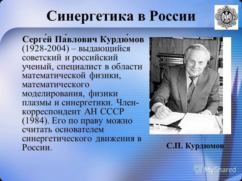 Синергетика в России Серге́й Па́влович Курдю́мов (1928-2004) – выдающийся советский и российский ученый, специалист в области математической физики, математического моделирования, физики плазмы и синергетики. Член- корреспондент АН СССР (1984). Его п