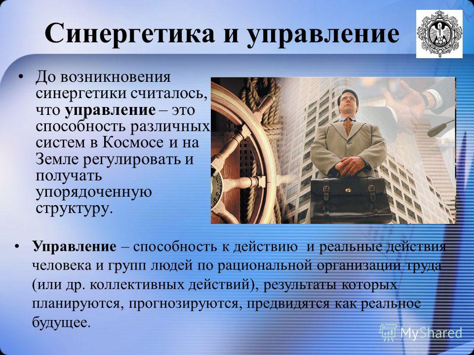 Синергетика и управление До возникновения синергетики считалось, что управление – это способность различных систем в Космосе и на Земле регулировать и получать упорядоченную структуру. Управление – способность к действию и реальные действия человека