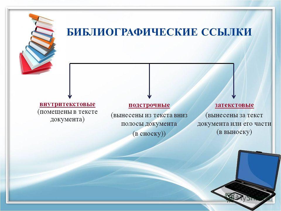 БИБЛИОГРАФИЧЕСКИЕ ССЫЛКИ внутритекстовые (помещены в тексте документа) затекстовые (вынесены за текст документа или его части (в выноску) подстрочные (вынесены из текста вниз полосы документа (в сноску))