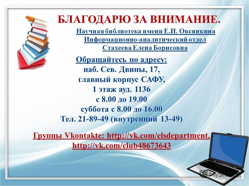 БЛАГОДАРЮ ЗА ВНИМАНИЕ. Обращайтесь по адресу: наб. Сев. Двины, 17, главный корпус САФУ, 1 этаж ауд. 1136 с 8.00 до 19.00 суббота с 8.00 до 16.00 Тел. 21-89-49 (внутренний 13-49) Группы Vkontakte: http://vk.com/elsdepartment, http://vk.com/club4867364