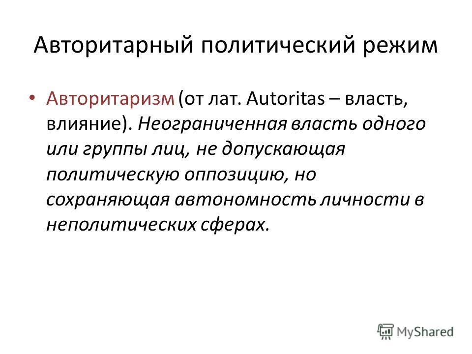 Авторитарный политический режим Авторитаризм (от лат. Autoritas – власть, влияние). Неограниченная власть одного или группы лиц, не допускающая политическую оппозицию, но сохраняющая автономность личности в неполитических сферах.