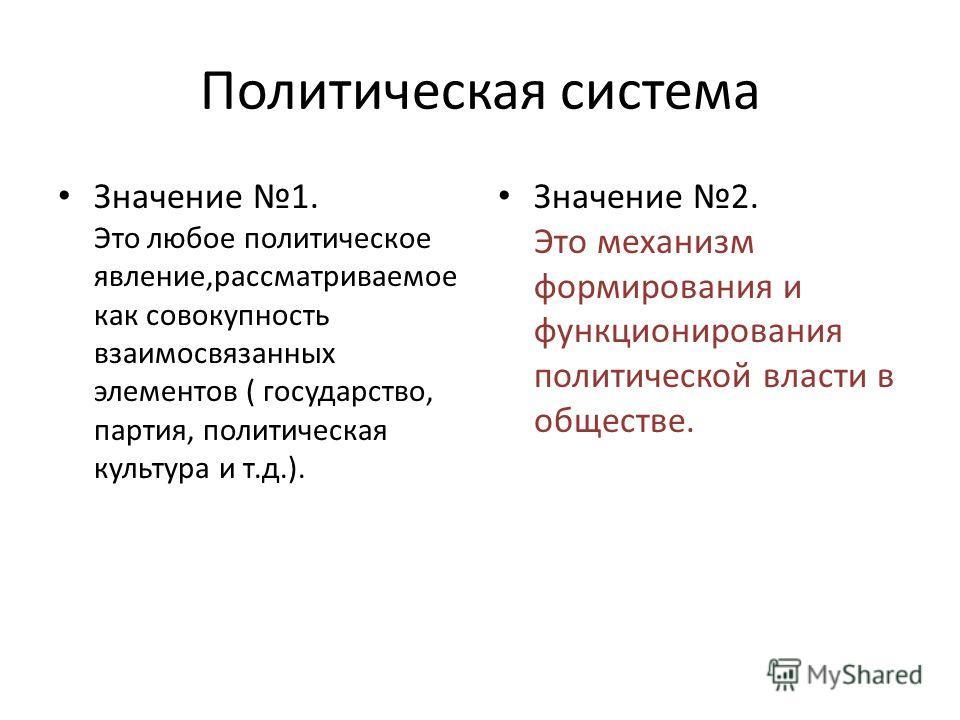 Политическая система Значение 1. Это любое политическое явление,рассматриваемое как совокупность взаимосвязанных элементов ( государство, партия, политическая культура и т.д.). Значение 2. Это механизм формирования и функционирования политической вла