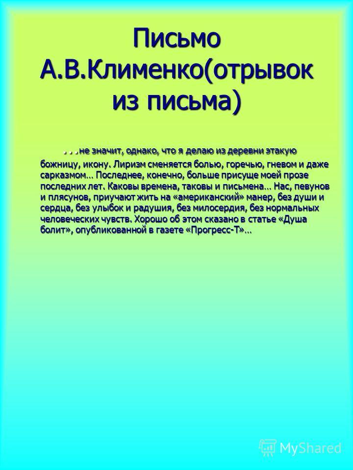Письмо А.В.Клименко(отрывок из письма) … не значит, однако, что я делаю из деревни этакую божницу, икону. Лиризм сменяется болью, горечью, гневом и даже сарказмом… Последнее, конечно, больше присуще моей прозе последних лет. Каковы времена, таковы и