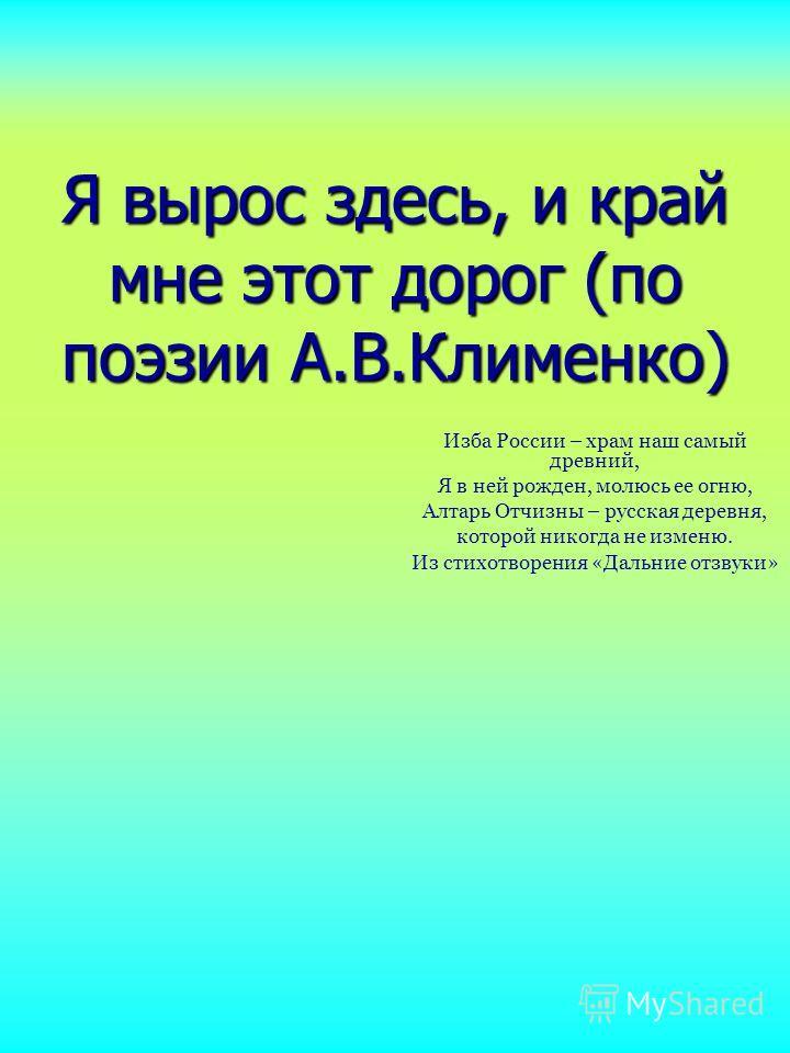 Я вырос здесь, и край мне этот дорог (по поэзии А.В.Клименко) Изба России – храм наш самый древний, Я в ней рожден, молюсь ее огню, Алтарь Отчизны – русская деревня, которой никогда не изменю. Из стихотворения «Дальние отзвуки»