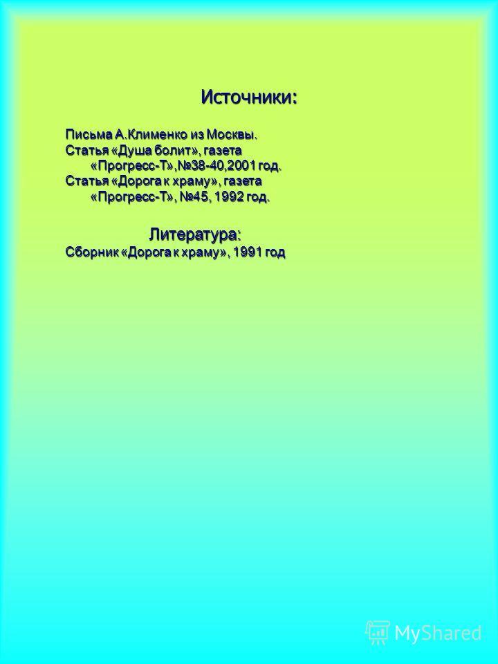 Источники: Письма А.Клименко из Москвы. Статья «Душа болит», газета «Прогресс-Т»,38-40,2001 год. Статья «Дорога к храму», газета «Прогресс-Т», 45, 1992 год. Литература: Литература: Сборник «Дорога к храму», 1991 год