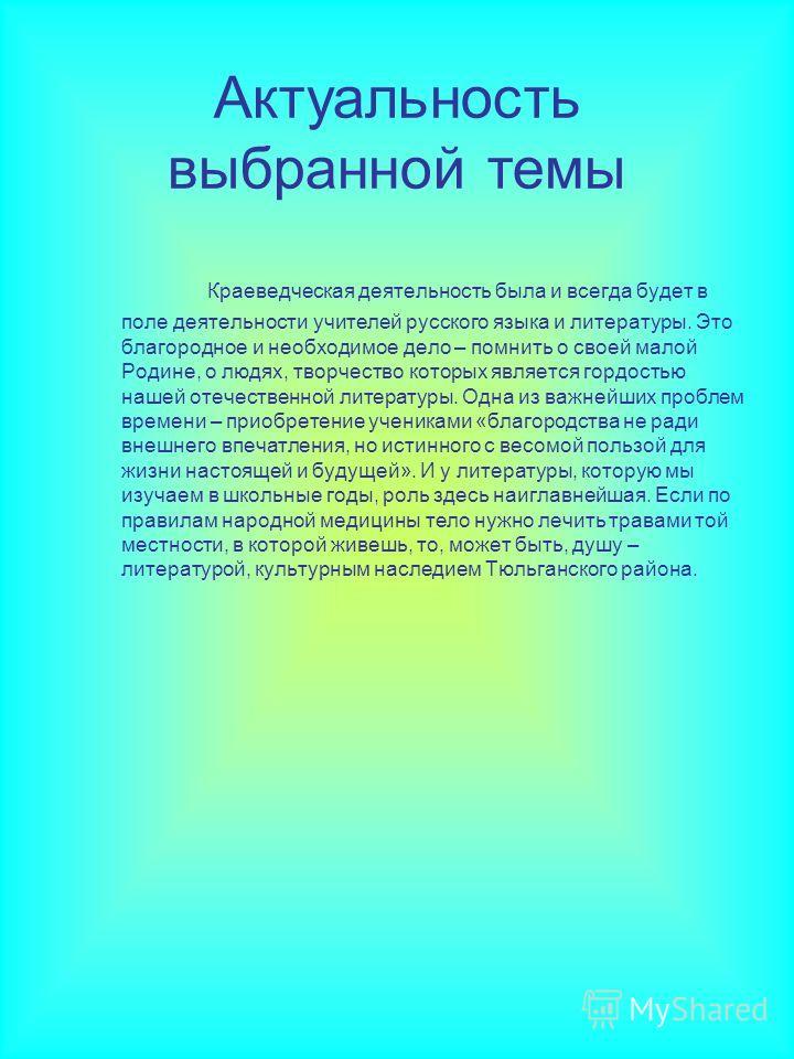 Актуальность выбранной темы Краеведческая деятельность была и всегда будет в поле деятельности учителей русского языка и литературы. Это благородное и необходимое дело – помнить о своей малой Родине, о людях, творчество которых является гордостью наш