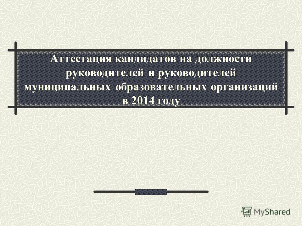 Аттестация кандидатов на должности руководителей и руководителей муниципальных образовательных организаций в 2014 году