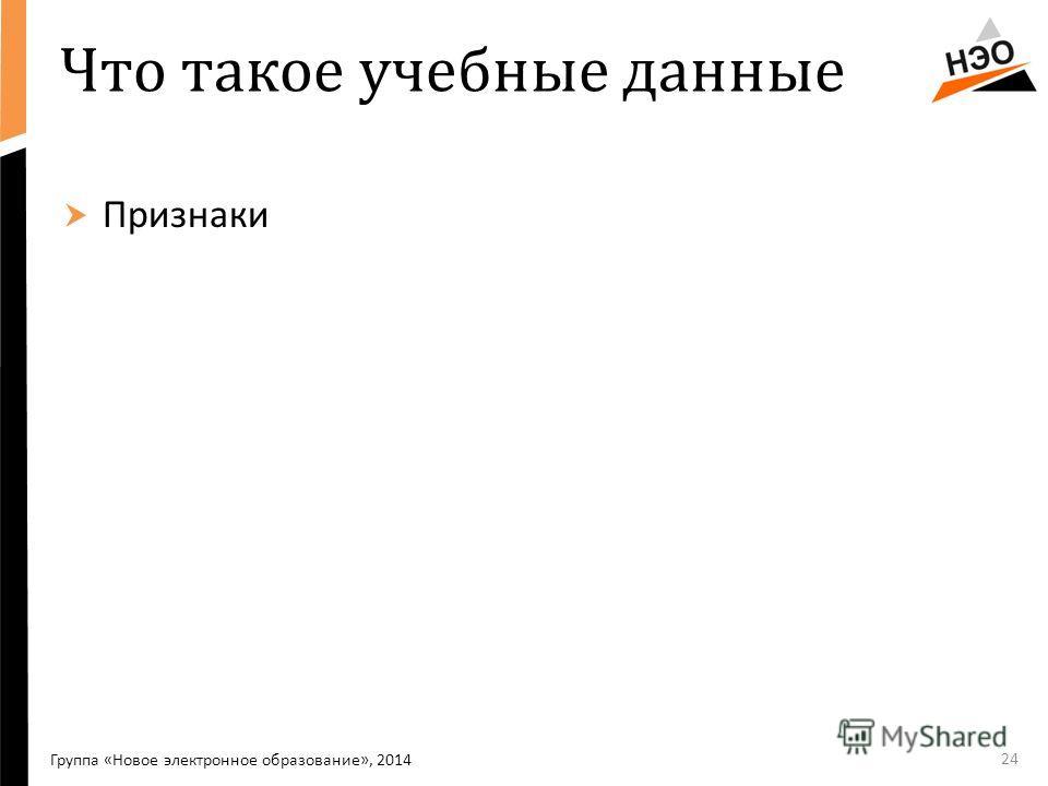 Что такое учебные данные Признаки 24 Группа «Новое электронное образование», 2014