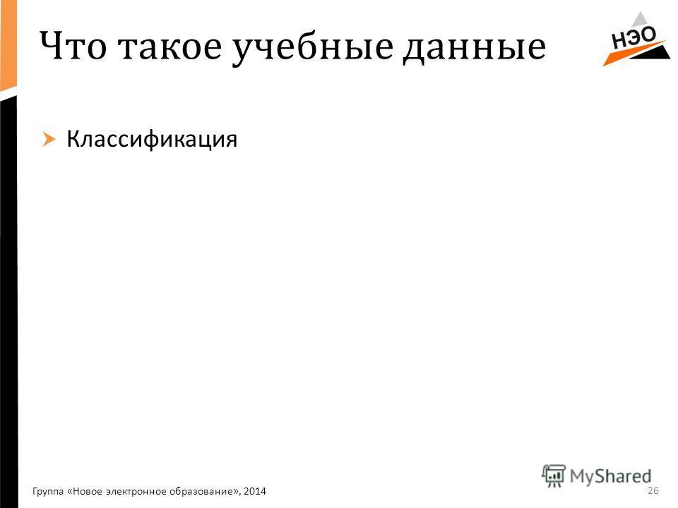 Что такое учебные данные Классификация 26 Группа «Новое электронное образование», 2014