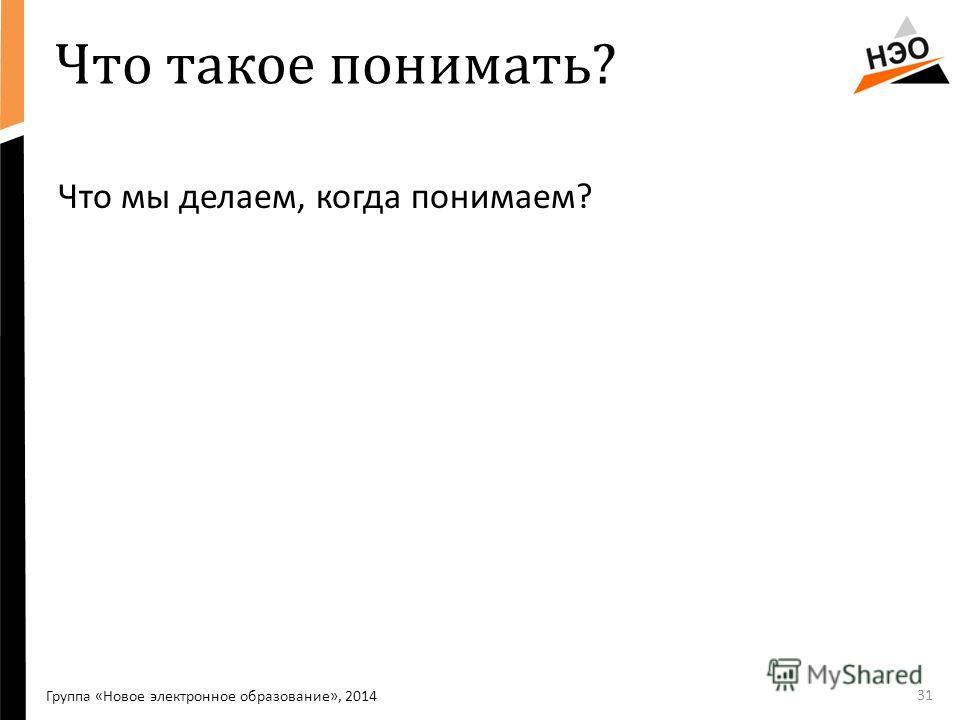 Что такое понимать? Что мы делаем, когда понимаем? 31 Группа «Новое электронное образование», 2014