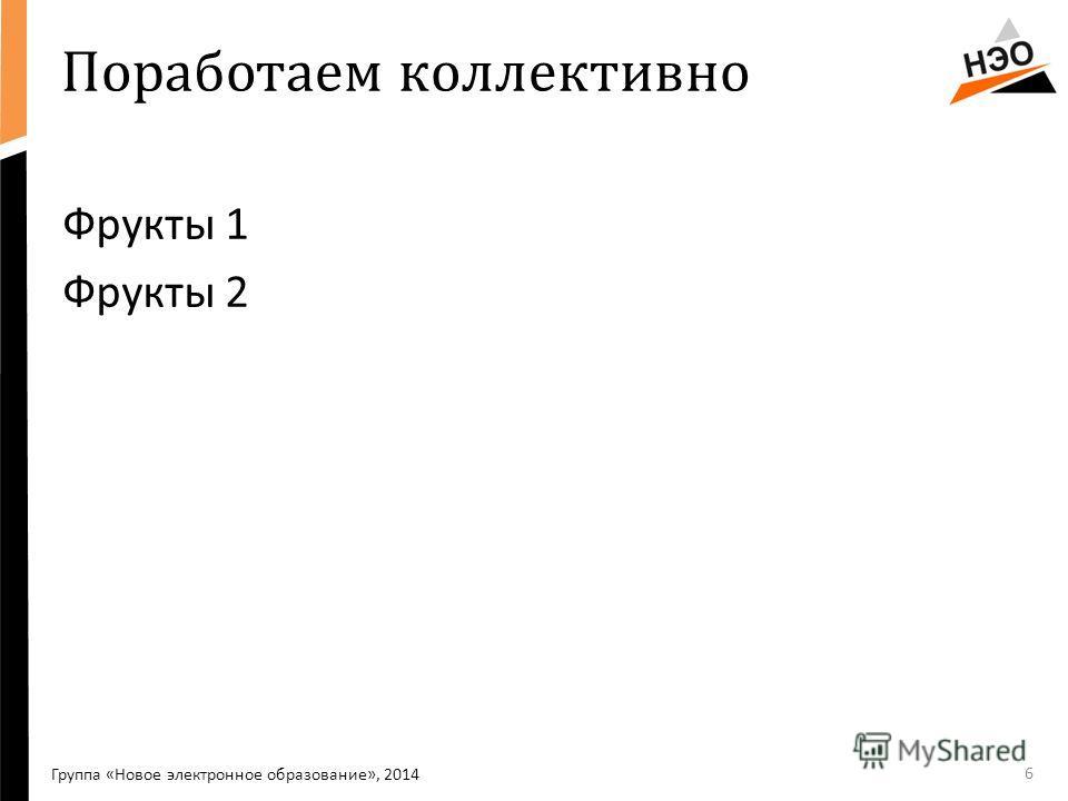 Поработаем коллективно Фрукты 1 Фрукты 2 6 Группа «Новое электронное образование», 2014