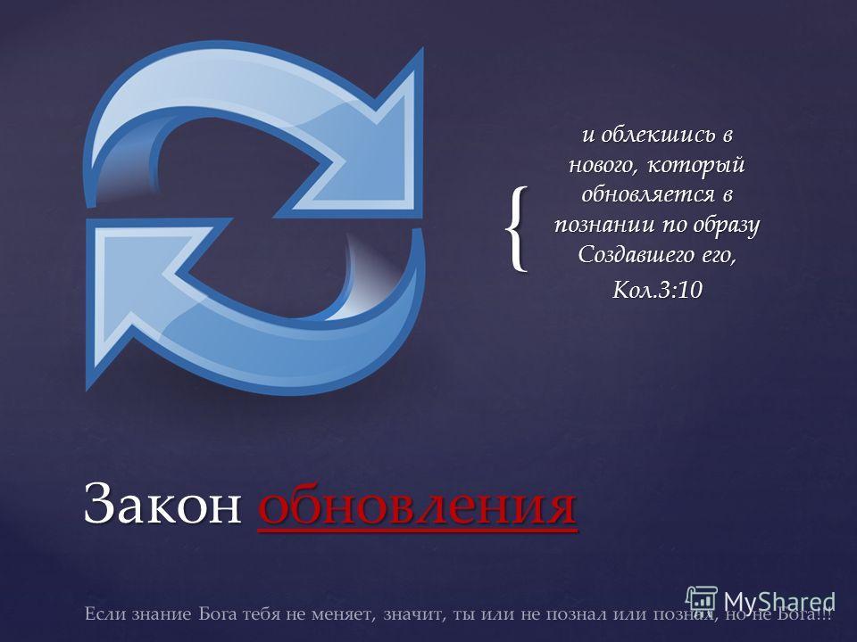 { и облекшись в нового, который обновляется в познании по образу Создавшего его, Кол.3:10 Закон обновления Если знание Бога тебя не меняет, значит, ты или не познал или познал, но не Бога!!!