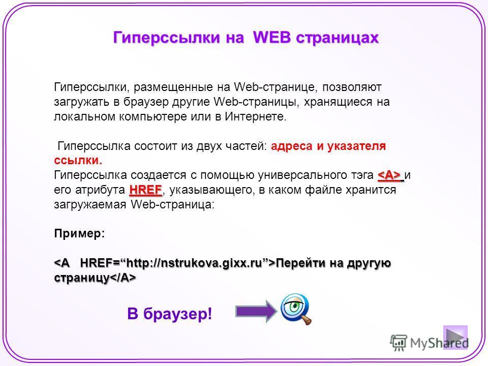 Гиперссылки на WEB страницах В браузер! Гиперссылки, размещенные на Web-странице, позволяют загружать в браузер другие Web-страницы, хранящиеся на локальном компьютере или в Интернете. Гиперссылка состоит из двух частей: адреса и указателя ссылки. HR