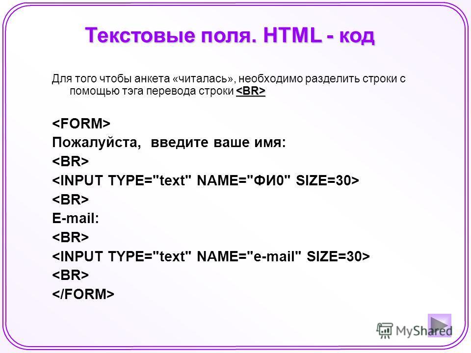 Текстовые поля. HTML - код Для того чтобы анкета «читалась», необходимо разделить строки с помощью тэга перевода строки Пожалуйста, введите ваше имя: E-mail: