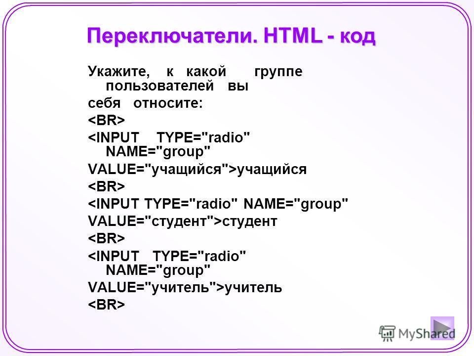 Переключатели. HTML - код Укажите, к какой группе пользователей вы себя относите: учащийся студент учитель