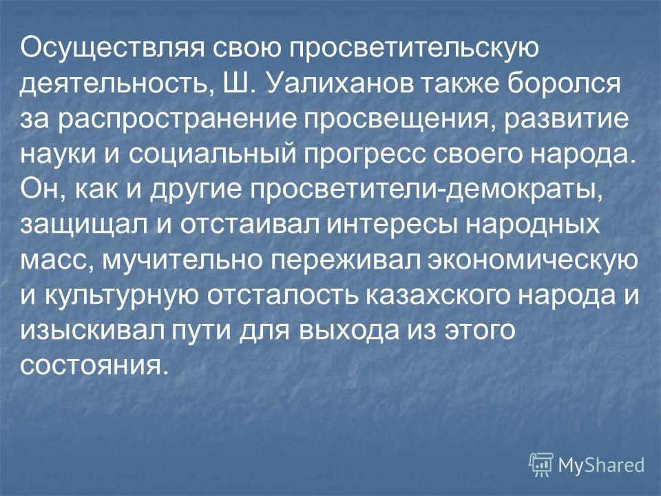 Осуществляя свою просветительскую деятельность, Ш. Уалиханов также боролся за распространение просвещения, развитие науки и социальный прогресс своего народа. Он, как и другие просветители-демократы, защищал и отстаивал интересы народных масс, мучите