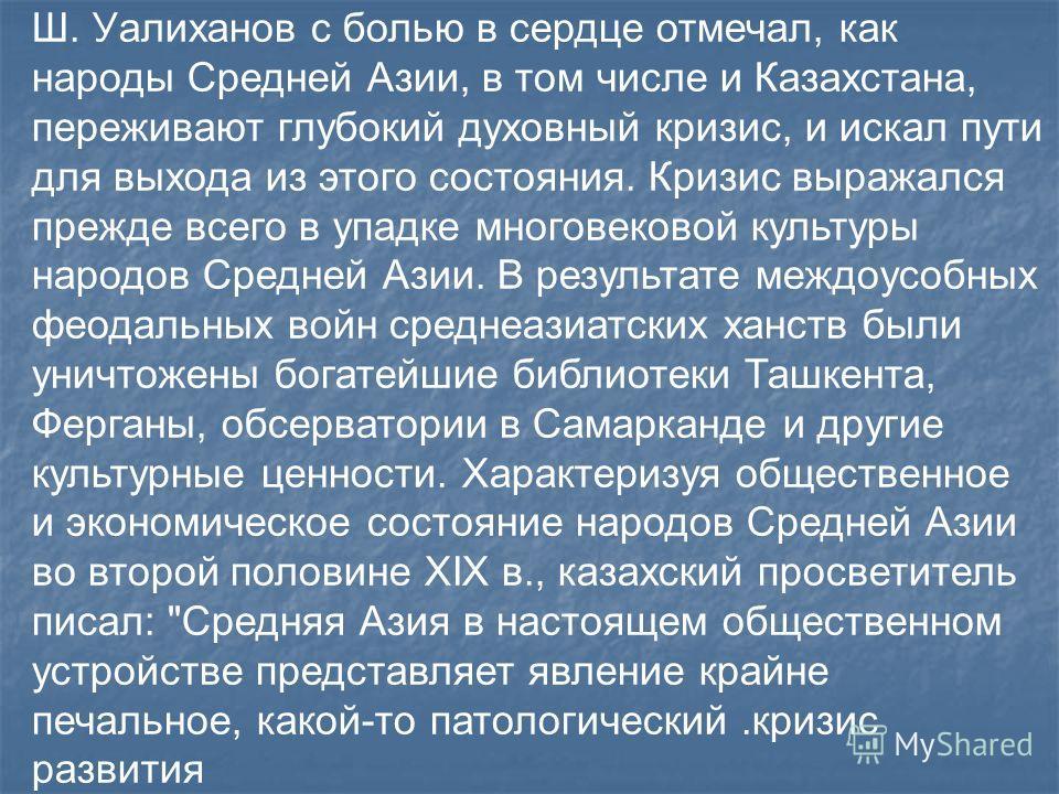 Ш. Уалиханов с болью в сердце отмечал, как народы Средней Азии, в том числе и Казахстана, переживают глубокий духовный кризис, и искал пути для выхода из этого состояния. Кризис выражался прежде всего в упадке многовековой культуры народов Средней Аз