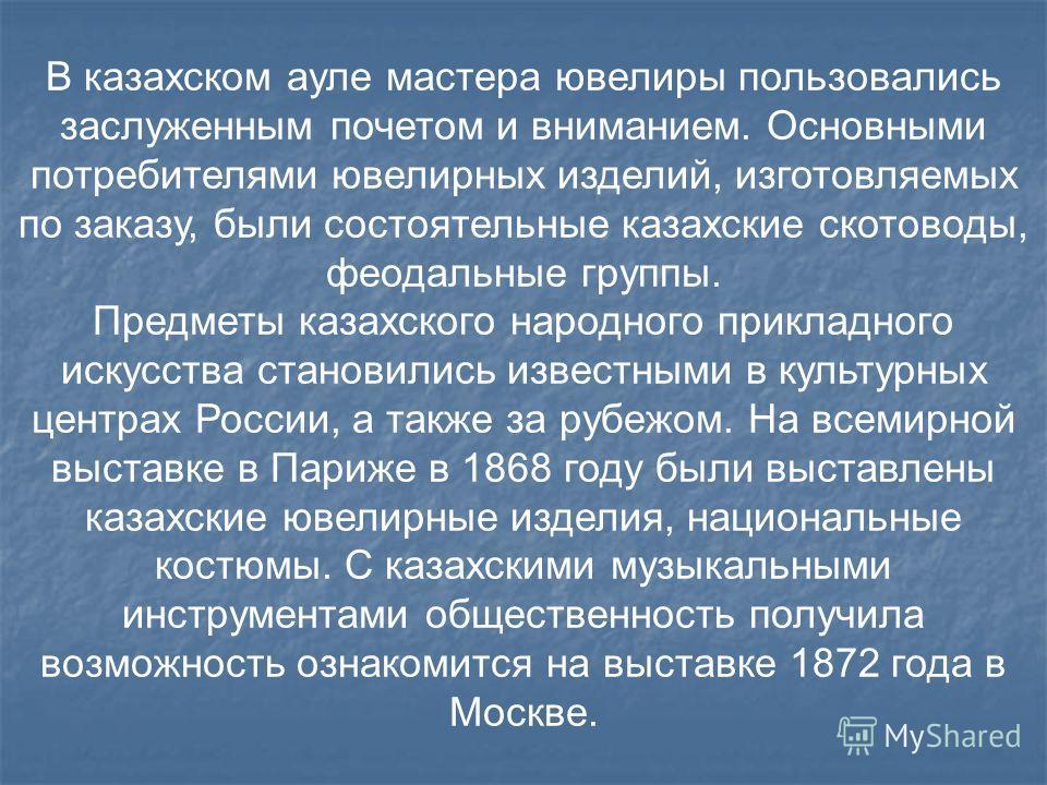 В казахском ауле мастера ювелиры пользовались заслуженным почетом и вниманием. Основными потребителями ювелирных изделий, изготовляемых по заказу, были состоятельные казахские скотоводы, феодальные группы. Предметы казахского народного прикладного ис