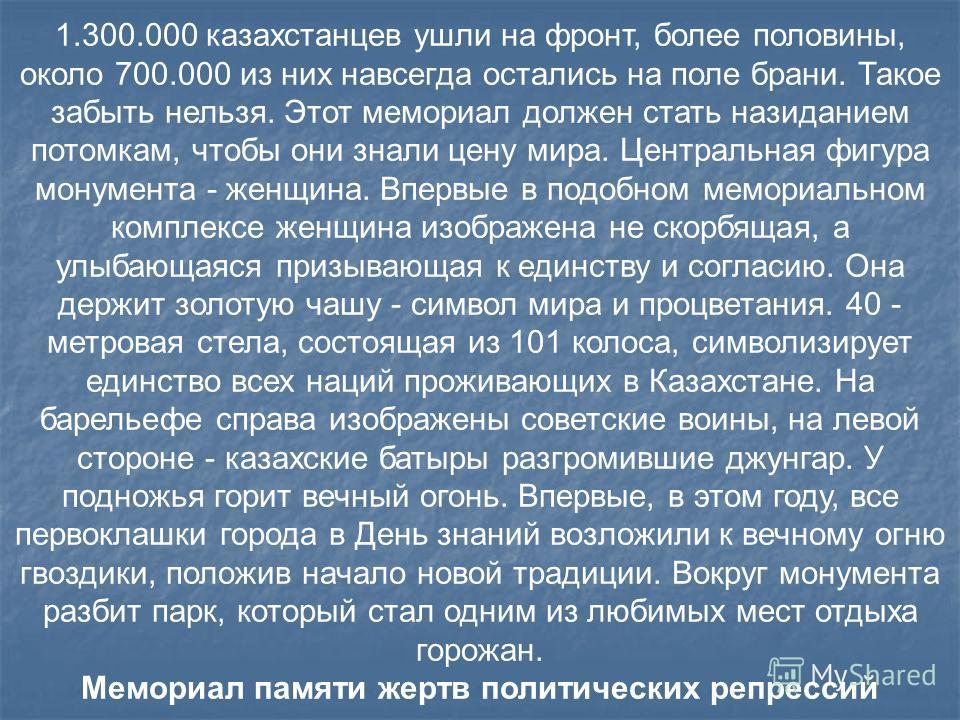 1.300.000 казахстанцев ушли на фронт, более половины, около 700.000 из них навсегда остались на поле брани. Такое забыть нельзя. Этот мемориал должен стать назиданием потомкам, чтобы они знали цену мира. Центральная фигура монумента - женщина. Впервы