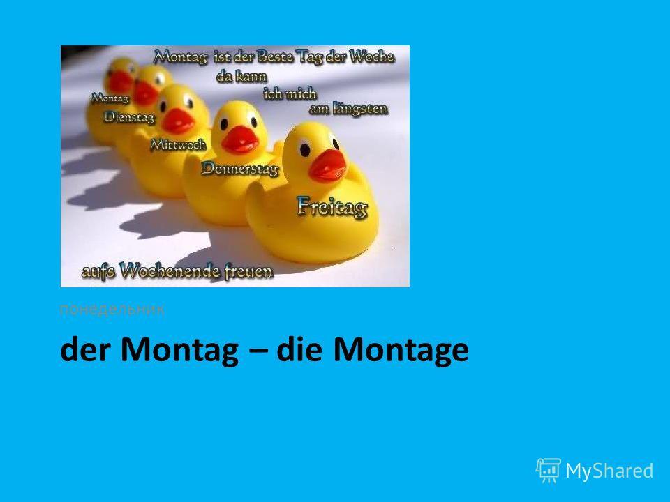 der Montag – die Montage понедельник