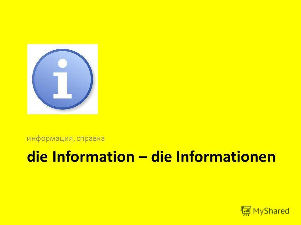 die Information – die Informationen информация, справка