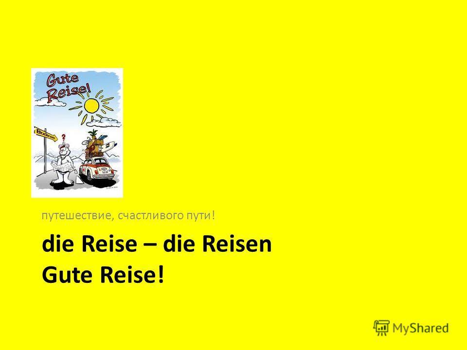 die Reise – die Reisen Gute Reise! путешествие, счастливого пути!