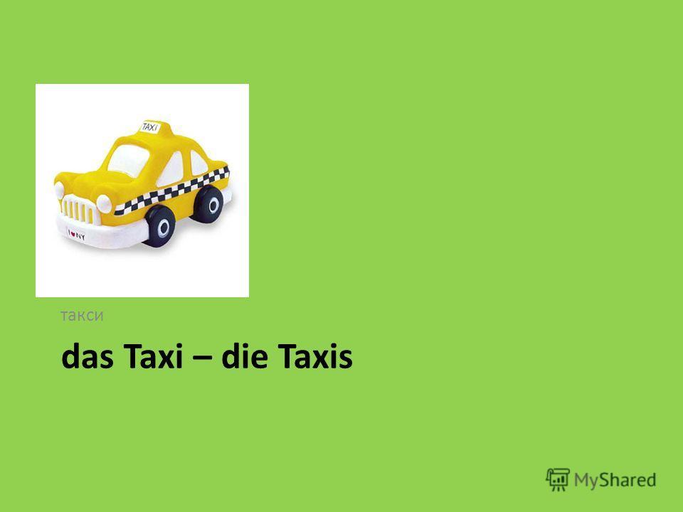 das Taxi – die Taxis такси