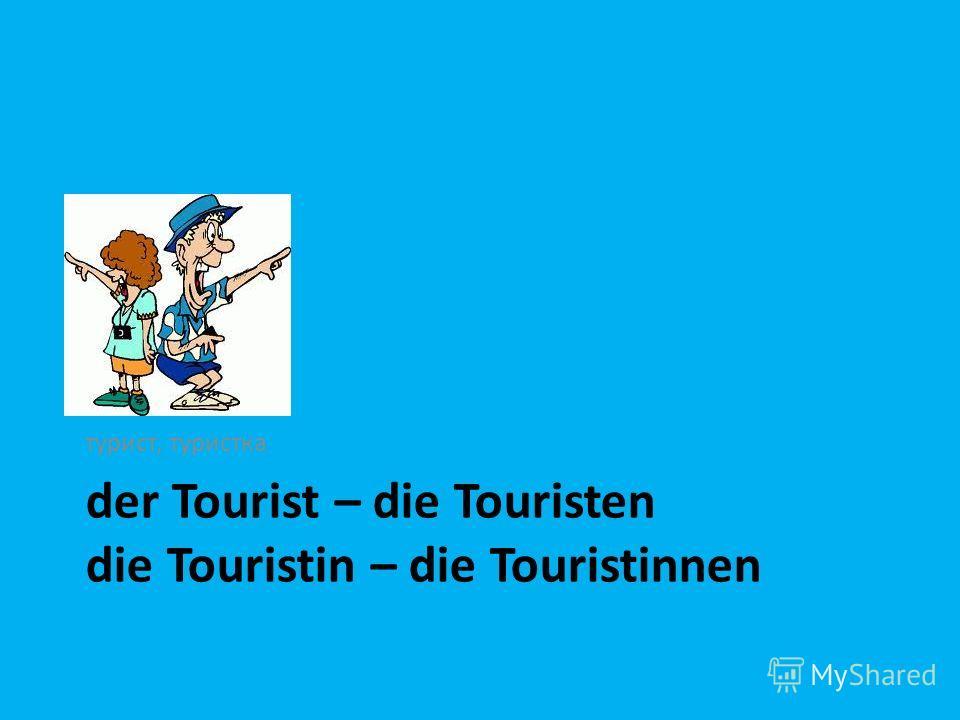 der Tourist – die Touristen die Touristin – die Touristinnen турист, туристка