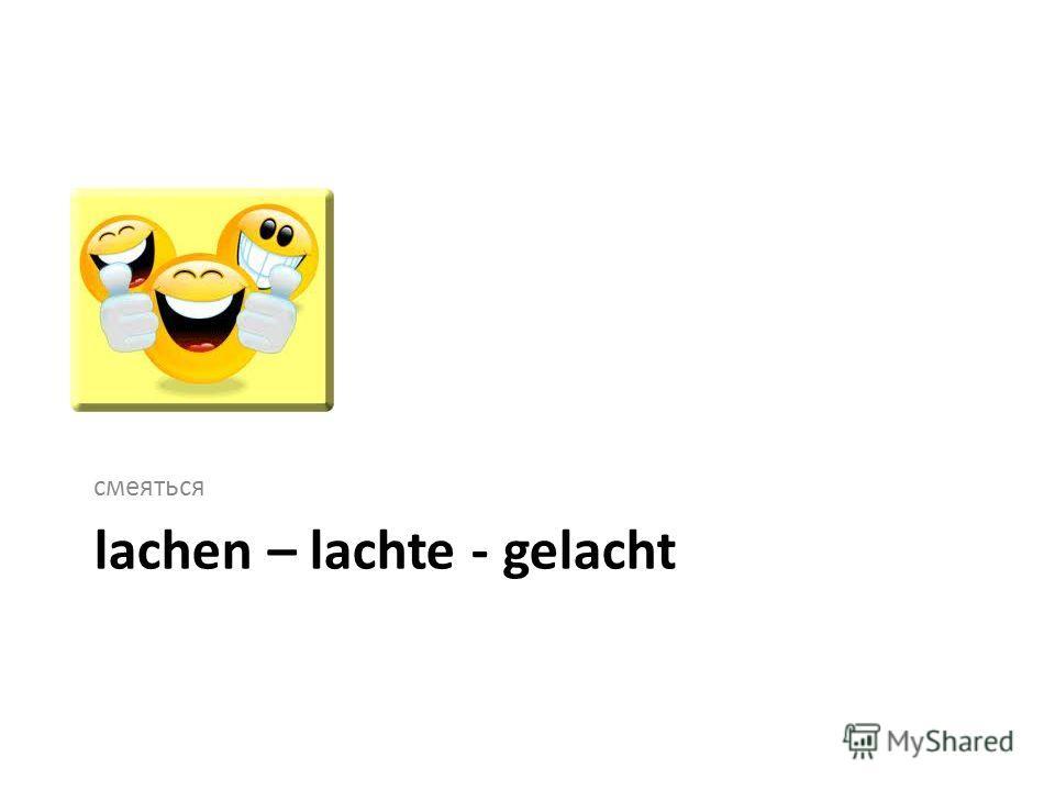 lachen – lachte - gelacht смеяться