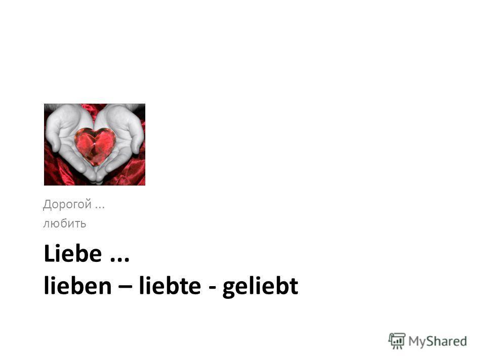 Liebe... lieben – liebte - geliebt Дорогой... любить