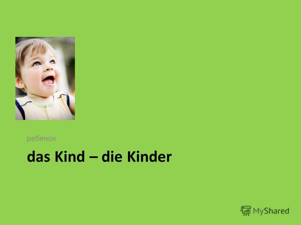 das Kind – die Kinder ребенок
