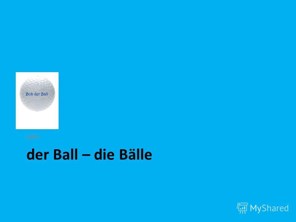 der Ball – die Bälle мяч