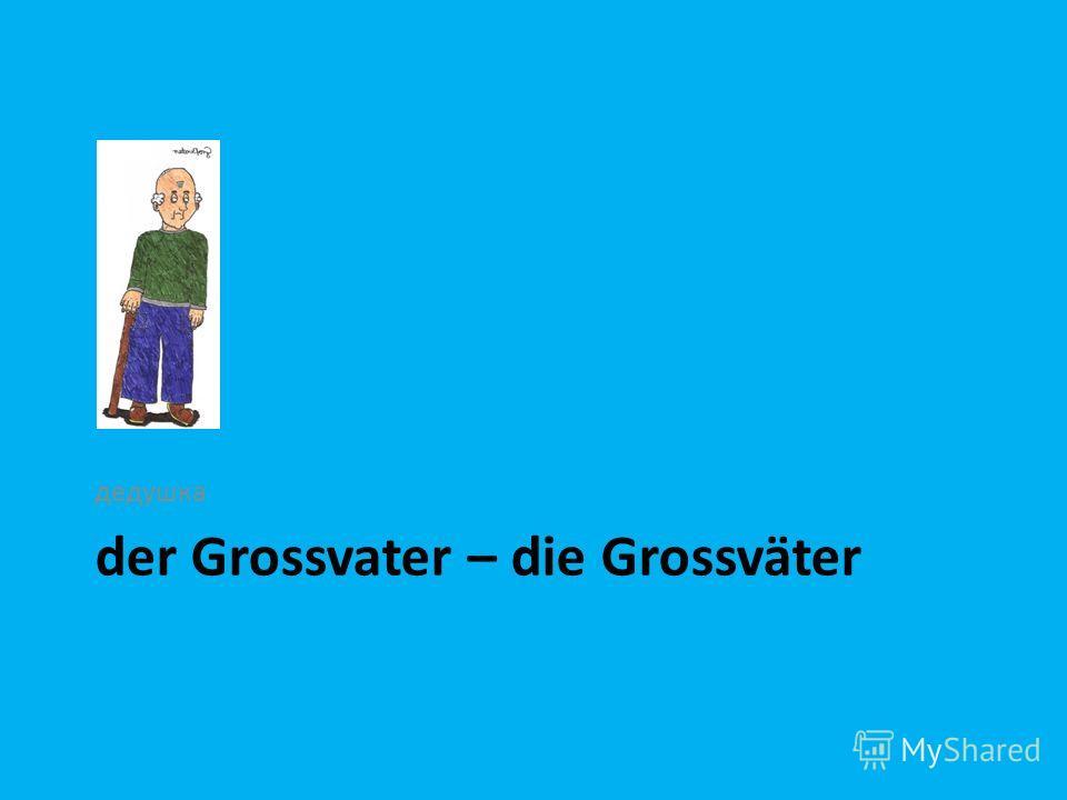 der Grossvater – die Grossväter дедушка