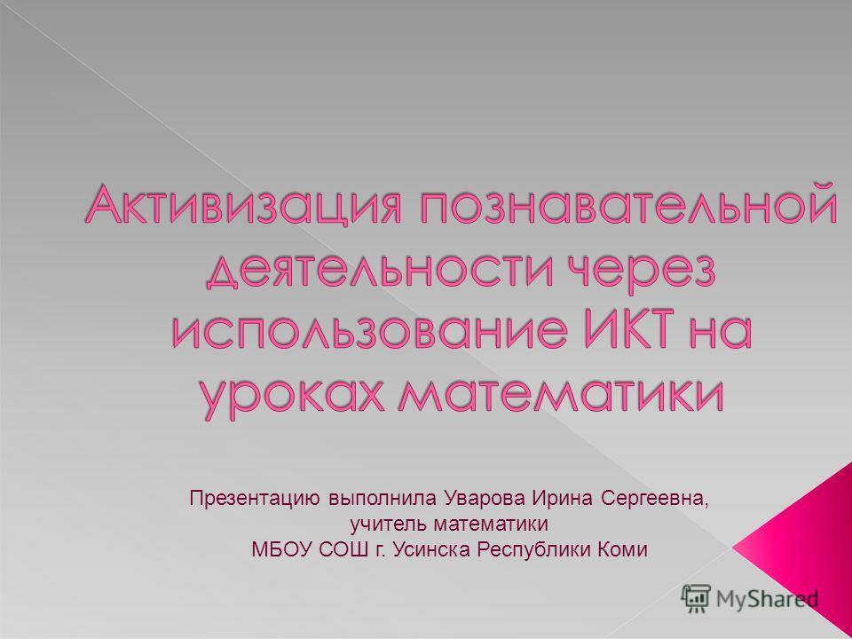 Презентацию выполнила Уварова Ирина Сергеевна, учитель математики МБОУ СОШ г. Усинска Республики Коми