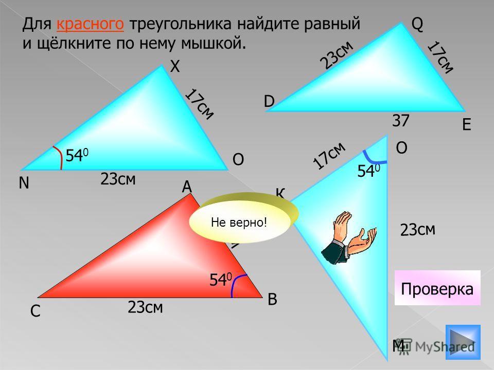 К 17см 23см Для красного треугольника найдите равный и щёлкните по нему мышкой. 23см 17см 37 54 0 Проверка 54 0 Не верно! С А О М В N X O D E Q