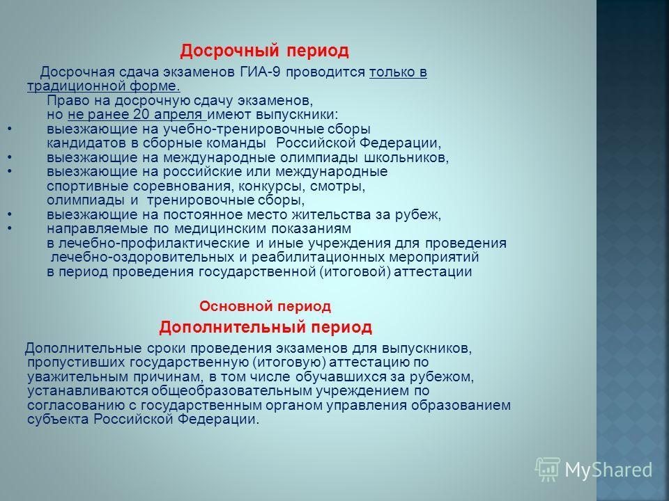Досрочный период Досрочная сдача экзаменов ГИА-9 проводится только в традиционной форме. Право на досрочную сдачу экзаменов, но не ранее 20 апреля имеют выпускники: выезжающие на учебно-тренировочные сборы кандидатов в сборные команды Российской Феде