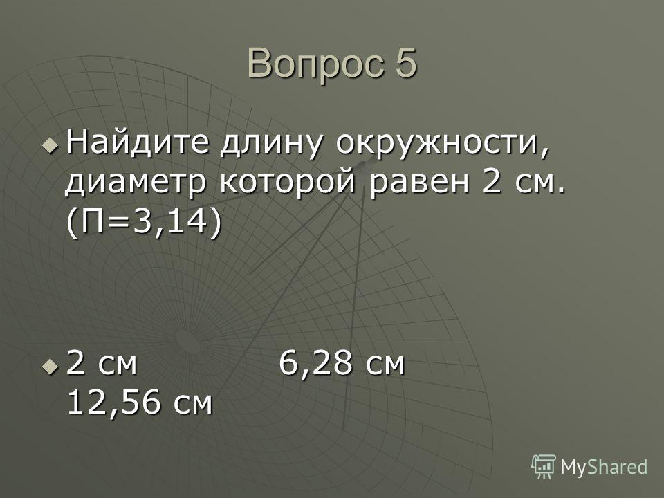 Вопрос 5 Найдите длину окружности, диаметр которой равен 2 см. (П=3,14) Найдите длину окружности, диаметр которой равен 2 см. (П=3,14) 2 см 6,28 см 12,56 см 2 см 6,28 см 12,56 см