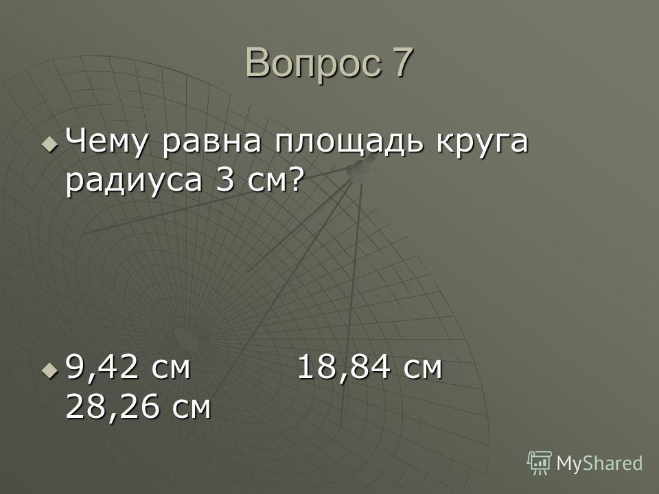 Вопрос 7 Чему равна площадь круга радиуса 3 см? Чему равна площадь круга радиуса 3 см? 9,42 см 18,84 см 28,26 см 9,42 см 18,84 см 28,26 см