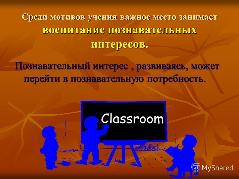 Среди мотивов учения важное место занимает воспитание познавательных интересов. Познавательный интерес, развиваясь, может перейти в познавательную потребность.