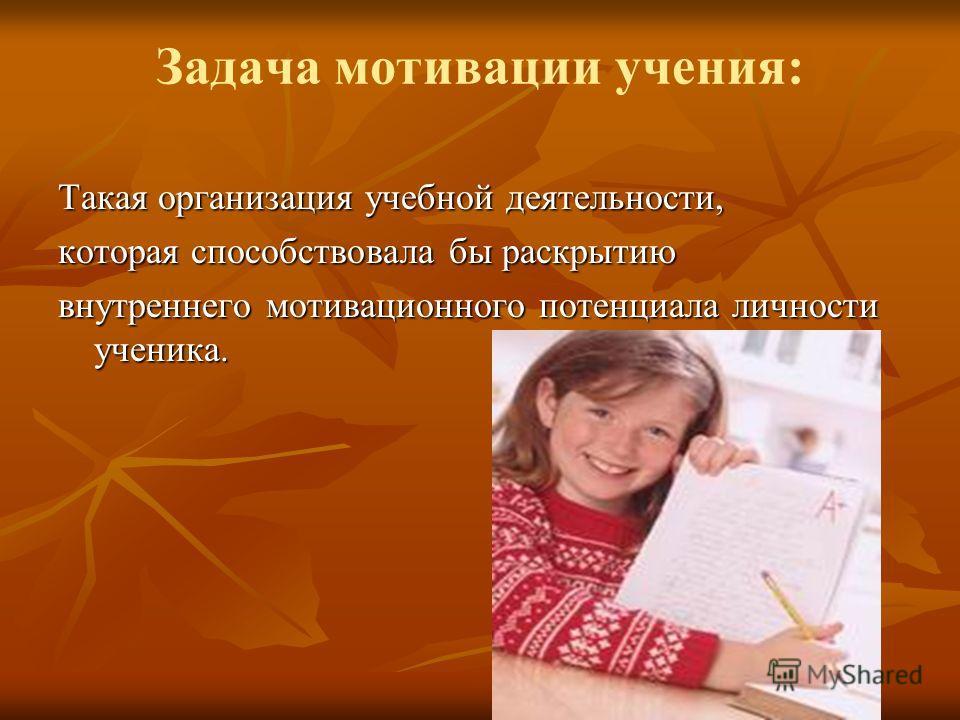 Задача мотивации учения: Такая организация учебной деятельности, которая способствовала бы раскрытию внутреннего мотивационного потенциала личности ученика.