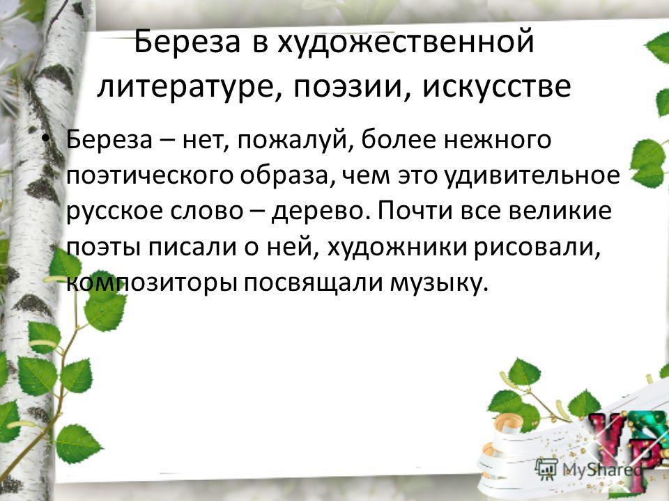 Береза в художественной литературе, поэзии, искусстве Береза – нет, пожалуй, более нежного поэтического образа, чем это удивительное русское слово – дерево. Почти все великие поэты писали о ней, художники рисовали, композиторы посвящали музыку.