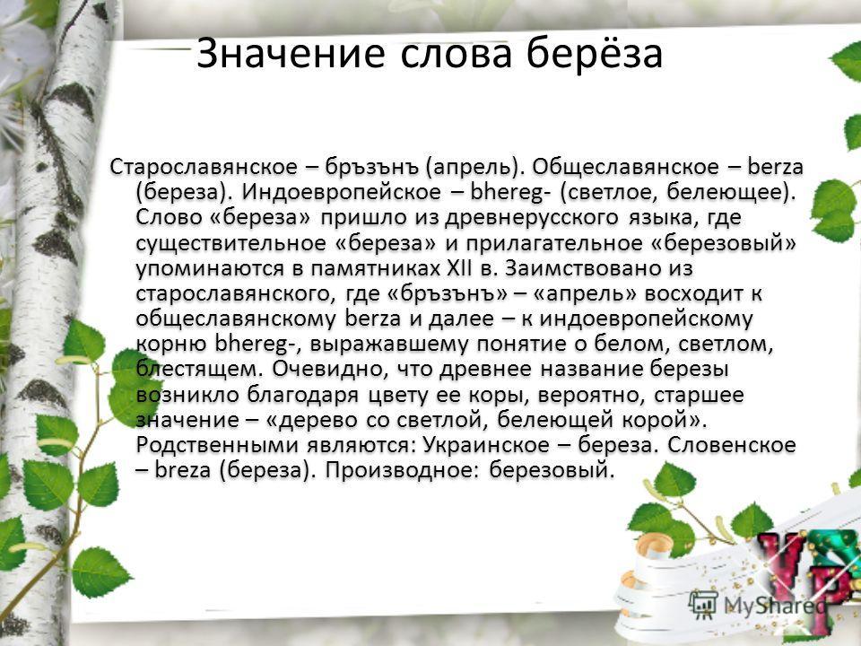 Значение слова берёза Старославянское – бръзънъ (апрель). Общеславянское – berza (береза). Индоевропейское – bhereg- (светлое, белеющее). Слово «береза» пришло из древнерусского языка, где существительное «береза» и прилагательное «березовый» упомина
