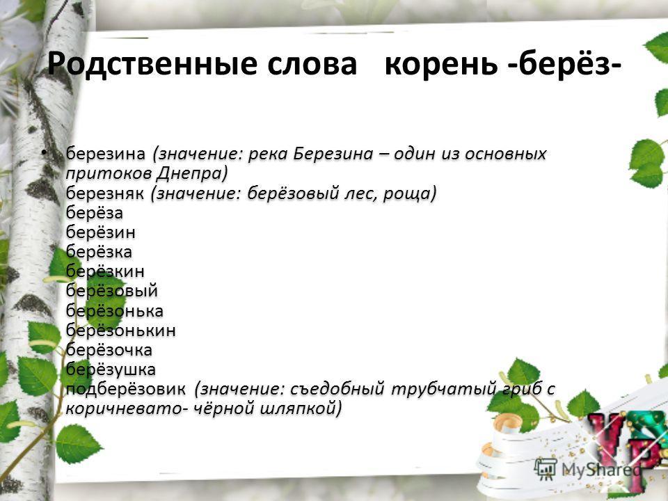 Родственные слова корень -берёз- березина (значение: река Березина – один из основных притоков Днепра) березняк (значение: берёзовый лес, роща) берёза берёзин берёзка берёзкин берёзовый берёзонька берёзонькин берёзочка берёзушка подберёзовик (значени
